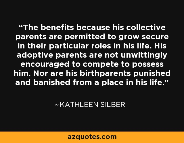 The benefits because his collective parents are permitted to grow secure in their particular roles in his life. His adoptive parents are not unwittingly encouraged to compete to possess him. Nor are his birthparents punished and banished from a place in his life. - Kathleen Silber