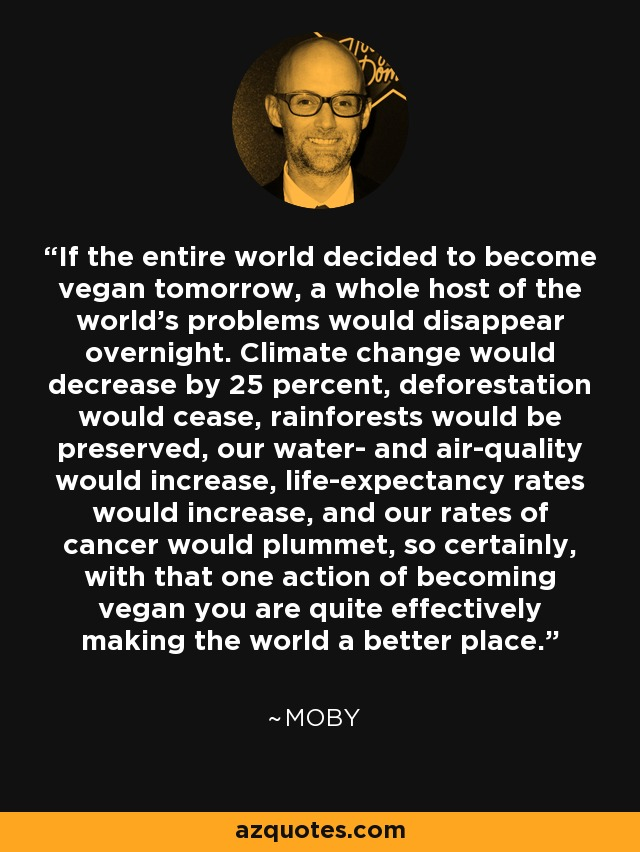 If the entire world decided to become vegan tomorrow, a whole host of the world's problems would disappear overnight. Climate change would decrease by 25 percent, deforestation would cease, rainforests would be preserved, our water- and air-quality would increase, life-expectancy rates would increase, and our rates of cancer would plummet, so certainly, with that one action of becoming vegan you are quite effectively making the world a better place. - Moby