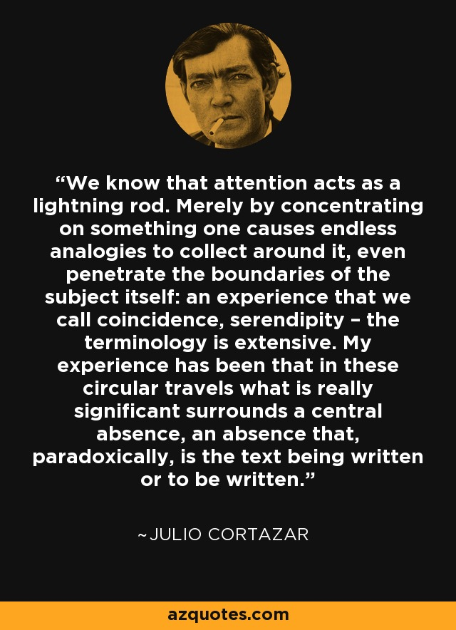 We know that attention acts as a lightning rod. Merely by concentrating on something one causes endless analogies to collect around it, even penetrate the boundaries of the subject itself: an experience that we call coincidence, serendipity – the terminology is extensive. My experience has been that in these circular travels what is really significant surrounds a central absence, an absence that, paradoxically, is the text being written or to be written. - Julio Cortazar