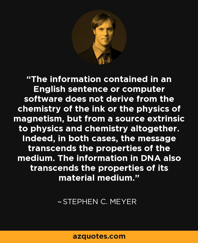 The information contained in an English sentence or computer software does not derive from the chemistry of the ink or the physics of magnetism, but from a source extrinsic to physics and chemistry altogether. Indeed, in both cases, the message transcends the properties of the medium. The information in DNA also transcends the properties of its material medium. - Stephen C. Meyer