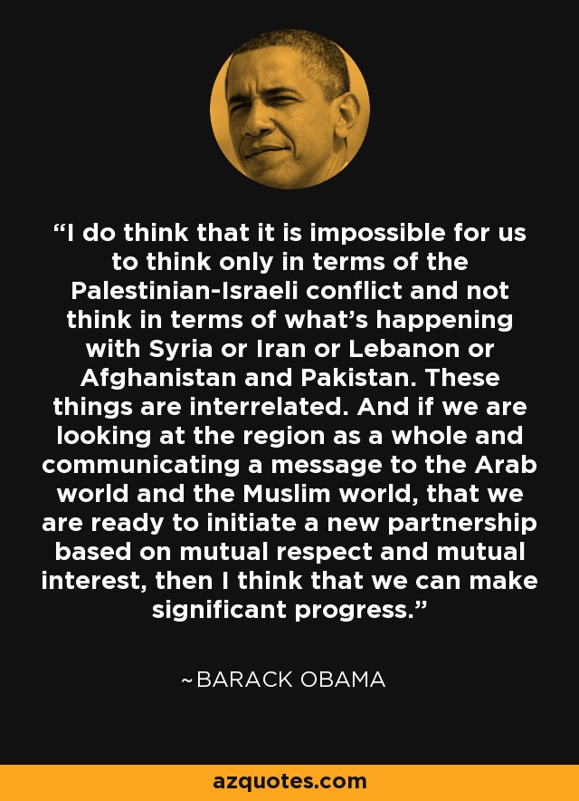 I do think that it is impossible for us to think only in terms of the Palestinian-Israeli conflict and not think in terms of what's happening with Syria or Iran or Lebanon or Afghanistan and Pakistan. These things are interrelated. And if we are looking at the region as a whole and communicating a message to the Arab world and the Muslim world, that we are ready to initiate a new partnership based on mutual respect and mutual interest, then I think that we can make significant progress. - Barack Obama