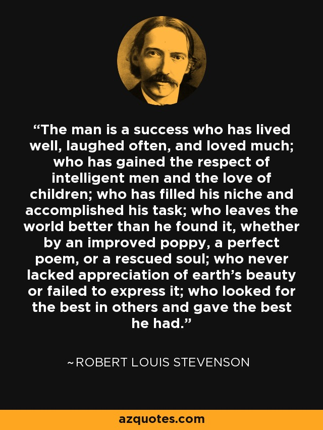 The man is a success who has lived well, laughed often, and loved much; who has gained the respect of intelligent men and the love of children; who has filled his niche and accomplished his task; who leaves the world better than he found it, whether by an improved poppy, a perfect poem, or a rescued soul; who never lacked appreciation of earth's beauty or failed to express it; who looked for the best in others and gave the best he had. - Robert Louis Stevenson