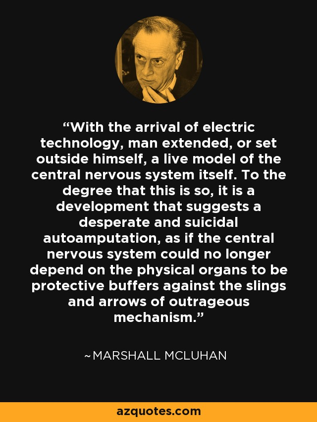 With the arrival of electric technology, man extended, or set outside himself, a live model of the central nervous system itself. To the degree that this is so, it is a development that suggests a desperate and suicidal autoamputation, as if the central nervous system could no longer depend on the physical organs to be protective buffers against the slings and arrows of outrageous mechanism. - Marshall McLuhan