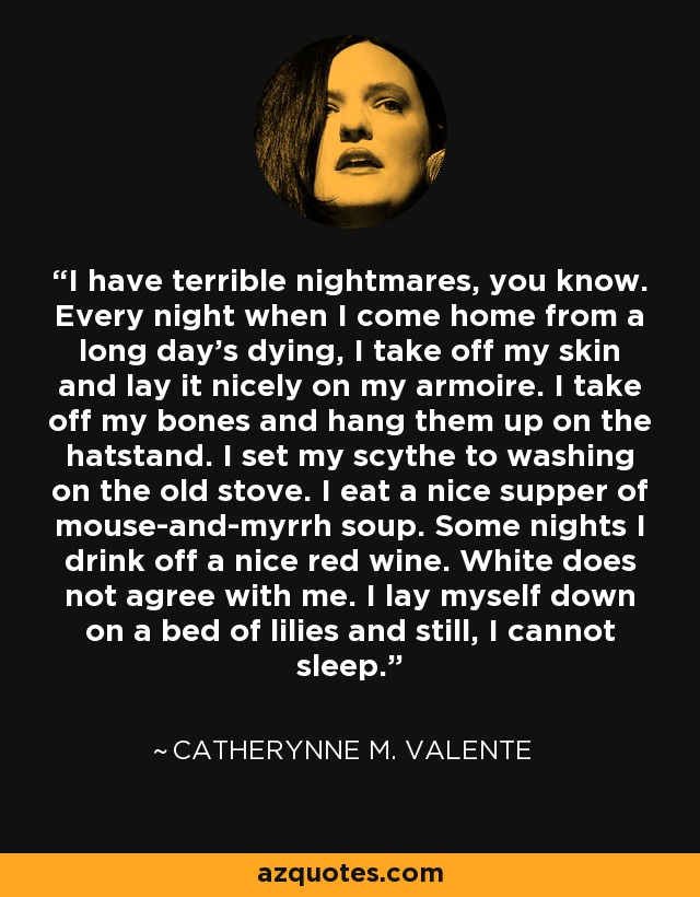 I have terrible nightmares, you know. Every night when I come home from a long day's dying, I take off my skin and lay it nicely on my armoire. I take off my bones and hang them up on the hatstand. I set my scythe to washing on the old stove. I eat a nice supper of mouse-and-myrrh soup. Some nights I drink off a nice red wine. White does not agree with me. I lay myself down on a bed of lilies and still, I cannot sleep. - Catherynne M. Valente