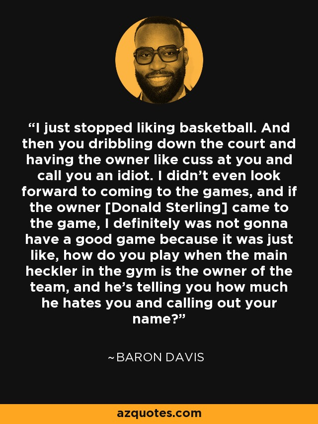 I just stopped liking basketball. And then you dribbling down the court and having the owner like cuss at you and call you an idiot. I didn't even look forward to coming to the games, and if the owner [Donald Sterling] came to the game, I definitely was not gonna have a good game because it was just like, how do you play when the main heckler in the gym is the owner of the team, and he's telling you how much he hates you and calling out your name? - Baron Davis