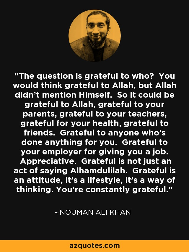 The question is grateful to who? You would think grateful to Allah, but Allah didn't mention Himself. So it could be grateful to Allah, grateful to your parents, grateful to your teachers, grateful for your health, grateful to friends. Grateful to anyone who's done anything for you. Grateful to your employer for giving you a job. Appreciative. Grateful is not just an act of saying Alhamdulilah. Grateful is an attitude, it's a lifestyle, it's a way of thinking. You're constantly grateful. - Nouman Ali Khan