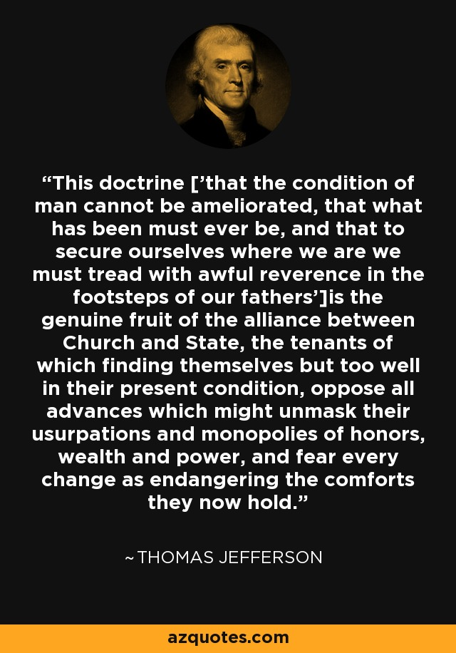 This doctrine ['that the condition of man cannot be ameliorated, that what has been must ever be, and that to secure ourselves where we are we must tread with awful reverence in the footsteps of our fathers']is the genuine fruit of the alliance between Church and State, the tenants of which finding themselves but too well in their present condition, oppose all advances which might unmask their usurpations and monopolies of honors, wealth and power, and fear every change as endangering the comforts they now hold. - Thomas Jefferson