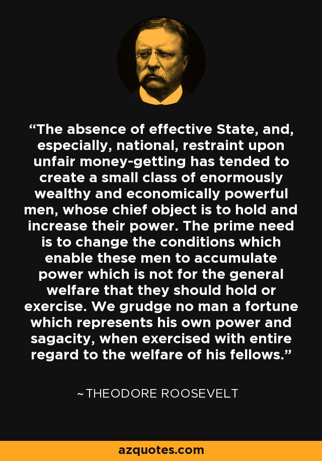 The absence of effective State, and, especially, national, restraint upon unfair money-getting has tended to create a small class of enormously wealthy and economically powerful men, whose chief object is to hold and increase their power. The prime need is to change the conditions which enable these men to accumulate power which is not for the general welfare that they should hold or exercise. We grudge no man a fortune which represents his own power and sagacity, when exercised with entire regard to the welfare of his fellows. - Theodore Roosevelt