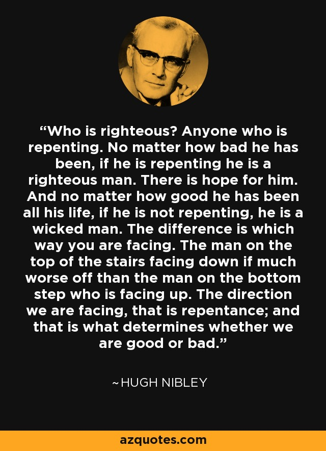 Who is righteous? Anyone who is repenting. No matter how bad he has been, if he is repenting he is a righteous man. There is hope for him. And no matter how good he has been all his life, if he is not repenting, he is a wicked man. The difference is which way you are facing. The man on the top of the stairs facing down if much worse off than the man on the bottom step who is facing up. The direction we are facing, that is repentance; and that is what determines whether we are good or bad. - Hugh Nibley