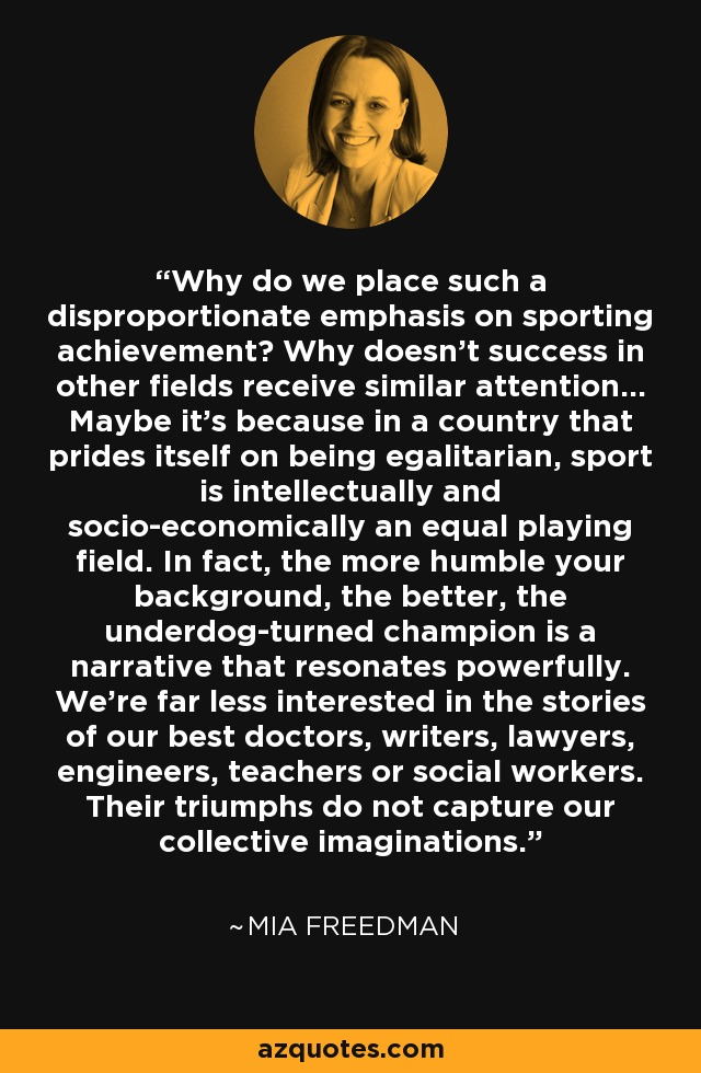 Why do we place such a disproportionate emphasis on sporting achievement? Why doesn't success in other fields receive similar attention... Maybe it's because in a country that prides itself on being egalitarian, sport is intellectually and socio-economically an equal playing field. In fact, the more humble your background, the better, the underdog-turned champion is a narrative that resonates powerfully. We're far less interested in the stories of our best doctors, writers, lawyers, engineers, teachers or social workers. Their triumphs do not capture our collective imaginations. - Mia Freedman