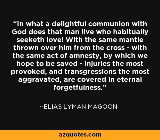 In what a delightful communion with God does that man live who habitually seeketh love! With the same mantle thrown over him from the cross - with the same act of amnesty, by which we hope to be saved - injuries the most provoked, and transgressions the most aggravated, are covered in eternal forgetfulness. - Elias Lyman Magoon
