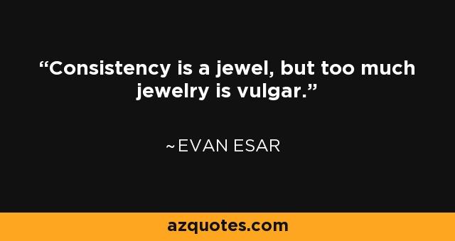 Consistency is a jewel, but too much jewelry is vulgar. - Evan Esar