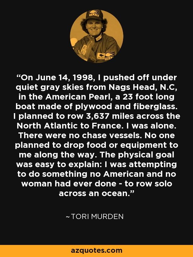 On June 14, 1998, I pushed off under quiet gray skies from Nags Head, N.C, in the American Pearl, a 23 foot long boat made of plywood and fiberglass. I planned to row 3,637 miles across the North Atlantic to France. I was alone. There were no chase vessels. No one planned to drop food or equipment to me along the way. The physical goal was easy to explain: I was attempting to do something no American and no woman had ever done - to row solo across an ocean. - Tori Murden