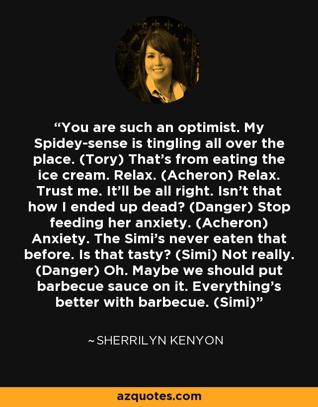 You are such an optimist. My Spidey-sense is tingling all over the place. (Tory) That's from eating the ice cream. Relax. (Acheron) Relax. Trust me. It'll be all right. Isn't that how I ended up dead? (Danger) Stop feeding her anxiety. (Acheron) Anxiety. The Simi's never eaten that before. Is that tasty? (Simi) Not really. (Danger) Oh. Maybe we should put barbecue sauce on it. Everything's better with barbecue. (Simi) - Sherrilyn Kenyon