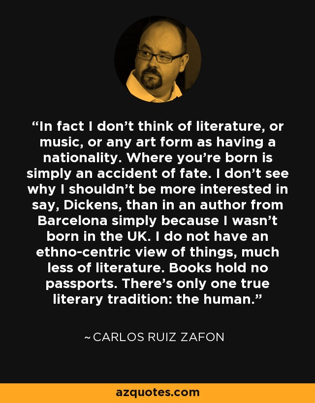 In fact I don't think of literature, or music, or any art form as having a nationality. Where you're born is simply an accident of fate. I don't see why I shouldn't be more interested in say, Dickens, than in an author from Barcelona simply because I wasn't born in the UK. I do not have an ethno-centric view of things, much less of literature. Books hold no passports. There's only one true literary tradition: the human. - Carlos Ruiz Zafon