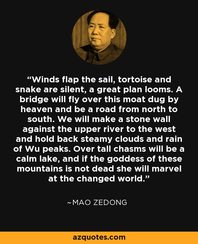 Winds flap the sail, tortoise and snake are silent, a great plan looms. A bridge will fly over this moat dug by heaven and be a road from north to south. We will make a stone wall against the upper river to the west and hold back steamy clouds and rain of Wu peaks. Over tall chasms will be a calm lake, and if the goddess of these mountains is not dead she will marvel at the changed world. - Mao Zedong