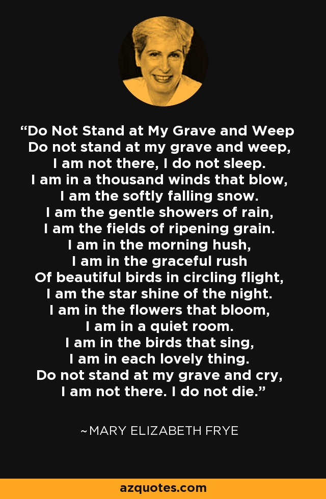 Do Not Stand at My Grave and Weep Do not stand at my grave and weep, I am not there, I do not sleep. I am in a thousand winds that blow, I am the softly falling snow. I am the gentle showers of rain, I am the fields of ripening grain. I am in the morning hush, I am in the graceful rush Of beautiful birds in circling flight, I am the star shine of the night. I am in the flowers that bloom, I am in a quiet room. I am in the birds that sing, I am in each lovely thing. Do not stand at my grave and cry, I am not there. I do not die. - Mary Elizabeth Frye