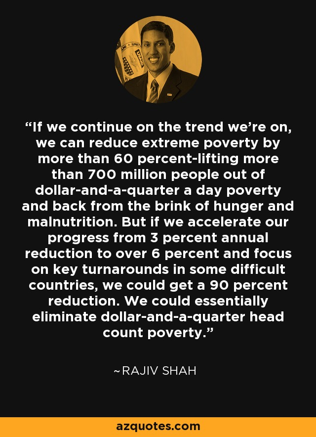 If we continue on the trend we're on, we can reduce extreme poverty by more than 60 percent-lifting more than 700 million people out of dollar-and-a-quarter a day poverty and back from the brink of hunger and malnutrition. But if we accelerate our progress from 3 percent annual reduction to over 6 percent and focus on key turnarounds in some difficult countries, we could get a 90 percent reduction. We could essentially eliminate dollar-and-a-quarter head count poverty. - Rajiv Shah