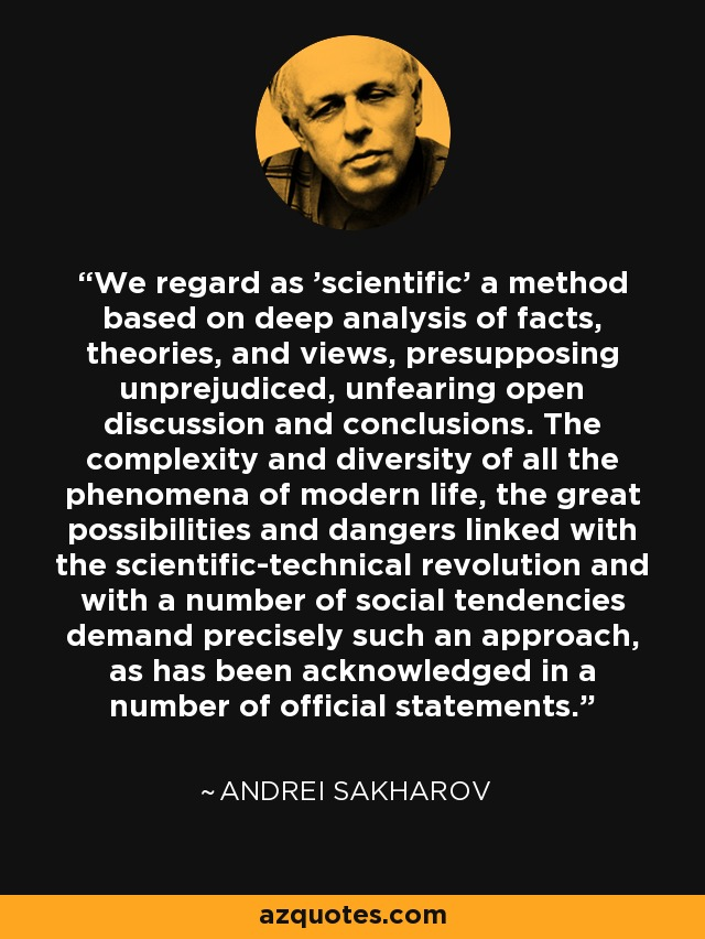 We regard as 'scientific' a method based on deep analysis of facts, theories, and views, presupposing unprejudiced, unfearing open discussion and conclusions. The complexity and diversity of all the phenomena of modern life, the great possibilities and dangers linked with the scientific-technical revolution and with a number of social tendencies demand precisely such an approach, as has been acknowledged in a number of official statements. - Andrei Sakharov