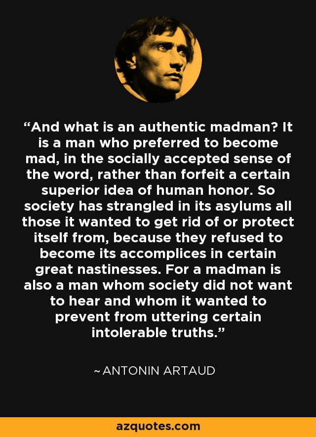And what is an authentic madman? It is a man who preferred to become mad, in the socially accepted sense of the word, rather than forfeit a certain superior idea of human honor. So society has strangled in its asylums all those it wanted to get rid of or protect itself from, because they refused to become its accomplices in certain great nastinesses. For a madman is also a man whom society did not want to hear and whom it wanted to prevent from uttering certain intolerable truths. - Antonin Artaud