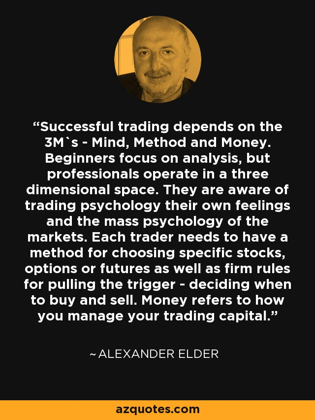 Successful trading depends on the 3M`s - Mind, Method and Money. Beginners focus on analysis, but professionals operate in a three dimensional space. They are aware of trading psychology their own feelings and the mass psychology of the markets. Each trader needs to have a method for choosing specific stocks, options or futures as well as firm rules for pulling the trigger - deciding when to buy and sell. Money refers to how you manage your trading capital. - Alexander Elder