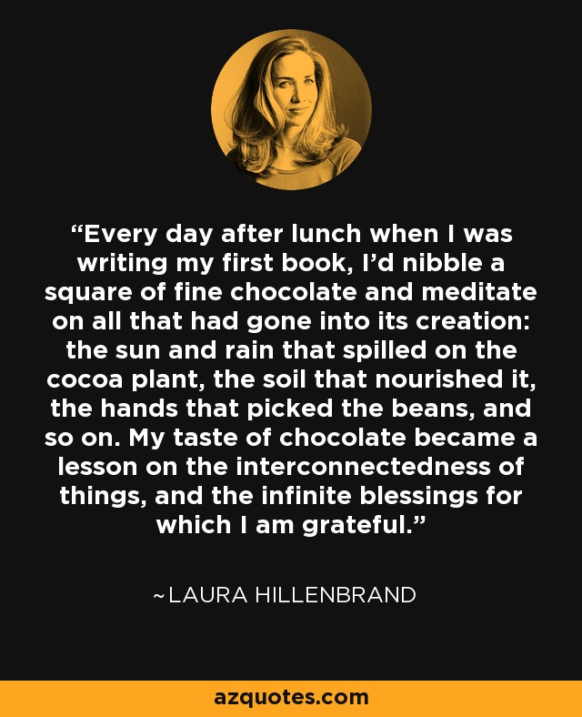 Every day after lunch when I was writing my first book, I'd nibble a square of fine chocolate and meditate on all that had gone into its creation: the sun and rain that spilled on the cocoa plant, the soil that nourished it, the hands that picked the beans, and so on. My taste of chocolate became a lesson on the interconnectedness of things, and the infinite blessings for which I am grateful. - Laura Hillenbrand