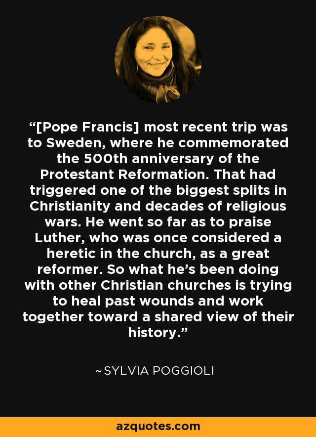 [Pope Francis] most recent trip was to Sweden, where he commemorated the 500th anniversary of the Protestant Reformation. That had triggered one of the biggest splits in Christianity and decades of religious wars. He went so far as to praise Luther, who was once considered a heretic in the church, as a great reformer. So what he's been doing with other Christian churches is trying to heal past wounds and work together toward a shared view of their history. - Sylvia Poggioli