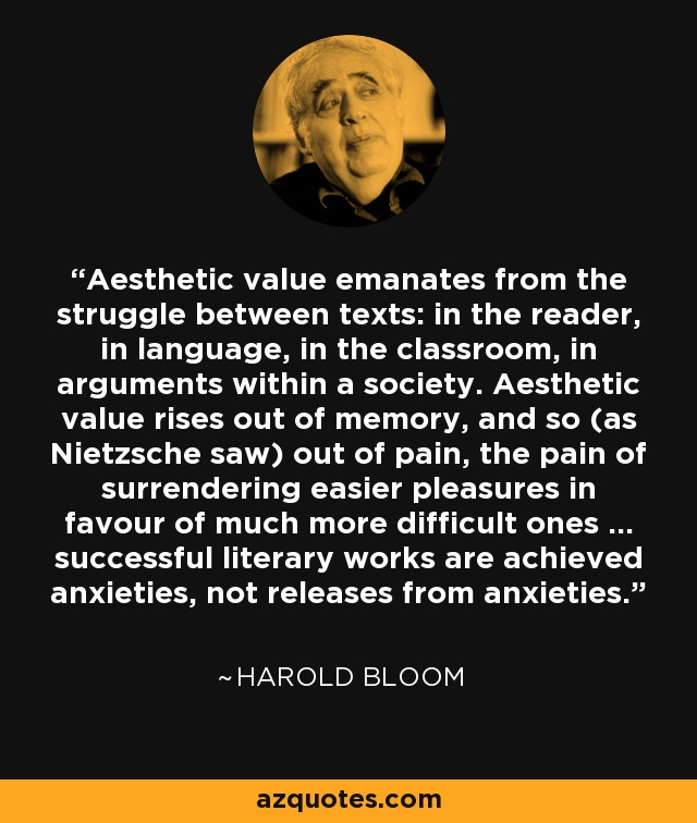 Aesthetic value emanates from the struggle between texts: in the reader, in language, in the classroom, in arguments within a society. Aesthetic value rises out of memory, and so (as Nietzsche saw) out of pain, the pain of surrendering easier pleasures in favour of much more difficult ones ... successful literary works are achieved anxieties, not releases from anxieties. - Harold Bloom
