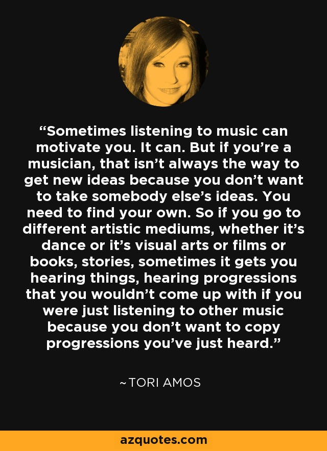Sometimes listening to music can motivate you. It can. But if you're a musician, that isn't always the way to get new ideas because you don't want to take somebody else's ideas. You need to find your own. So if you go to different artistic mediums, whether it's dance or it's visual arts or films or books, stories, sometimes it gets you hearing things, hearing progressions that you wouldn't come up with if you were just listening to other music because you don't want to copy progressions you've just heard. - Tori Amos