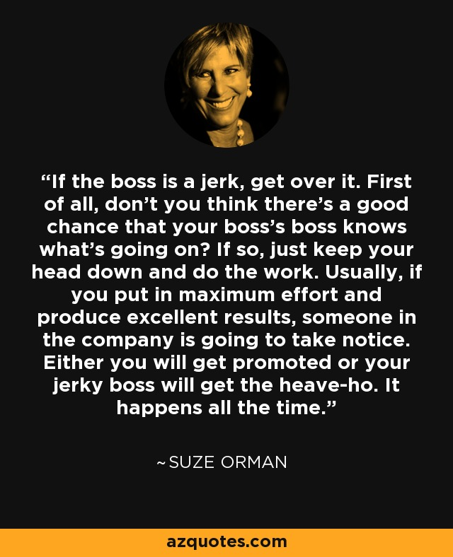 If the boss is a jerk, get over it. First of all, don't you think there's a good chance that your boss's boss knows what's going on? If so, just keep your head down and do the work. Usually, if you put in maximum effort and produce excellent results, someone in the company is going to take notice. Either you will get promoted or your jerky boss will get the heave-ho. It happens all the time. - Suze Orman