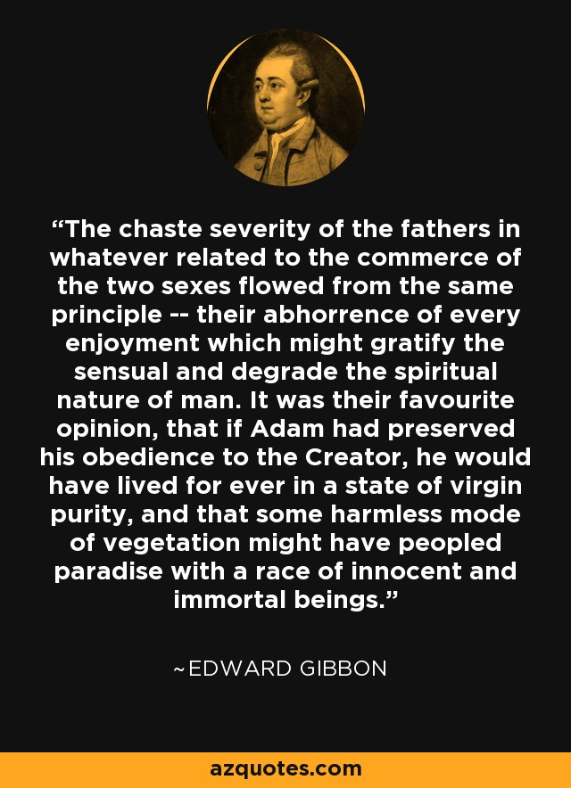 The chaste severity of the fathers in whatever related to the commerce of the two sexes flowed from the same principle -- their abhorrence of every enjoyment which might gratify the sensual and degrade the spiritual nature of man. It was their favourite opinion, that if Adam had preserved his obedience to the Creator, he would have lived for ever in a state of virgin purity, and that some harmless mode of vegetation might have peopled paradise with a race of innocent and immortal beings. - Edward Gibbon