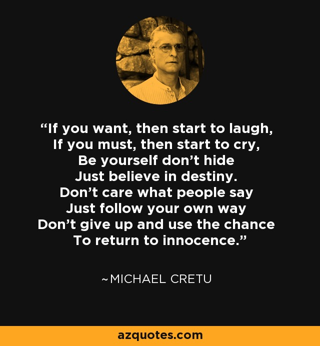 If you want, then start to laugh, If you must, then start to cry, Be yourself don't hide Just believe in destiny. Don't care what people say Just follow your own way Don't give up and use the chance To return to innocence. - Michael Cretu