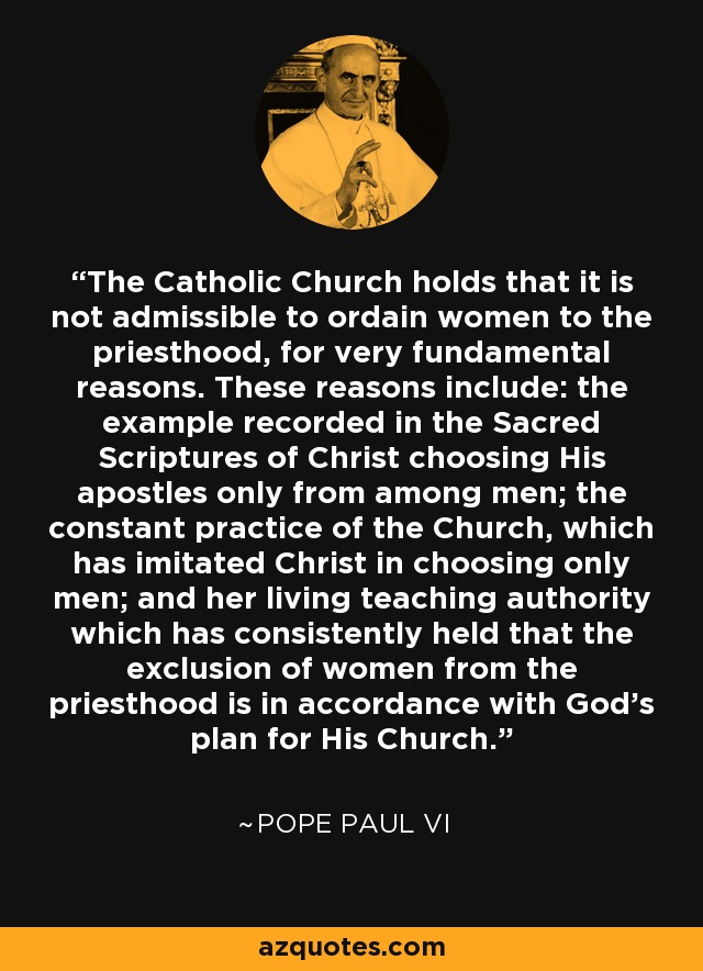 The Catholic Church holds that it is not admissible to ordain women to the priesthood, for very fundamental reasons. These reasons include: the example recorded in the Sacred Scriptures of Christ choosing His apostles only from among men; the constant practice of the Church, which has imitated Christ in choosing only men; and her living teaching authority which has consistently held that the exclusion of women from the priesthood is in accordance with God's plan for His Church. - Pope Paul VI