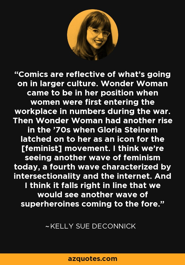 Comics are reflective of what's going on in larger culture. Wonder Woman came to be in her position when women were first entering the workplace in numbers during the war. Then Wonder Woman had another rise in the '70s when Gloria Steinem latched on to her as an icon for the [feminist] movement. I think we're seeing another wave of feminism today, a fourth wave characterized by intersectionality and the internet. And I think it falls right in line that we would see another wave of superheroines coming to the fore. - Kelly Sue DeConnick