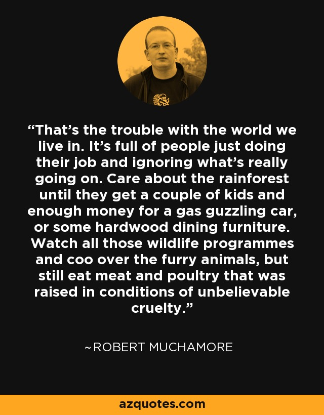 That's the trouble with the world we live in. It's full of people just doing their job and ignoring what's really going on. Care about the rainforest until they get a couple of kids and enough money for a gas guzzling car, or some hardwood dining furniture. Watch all those wildlife programmes and coo over the furry animals, but still eat meat and poultry that was raised in conditions of unbelievable cruelty. - Robert Muchamore