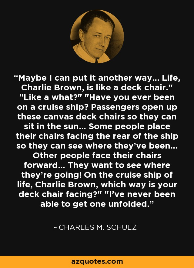 Maybe I can put it another way... Life, Charlie Brown, is like a deck chair.
