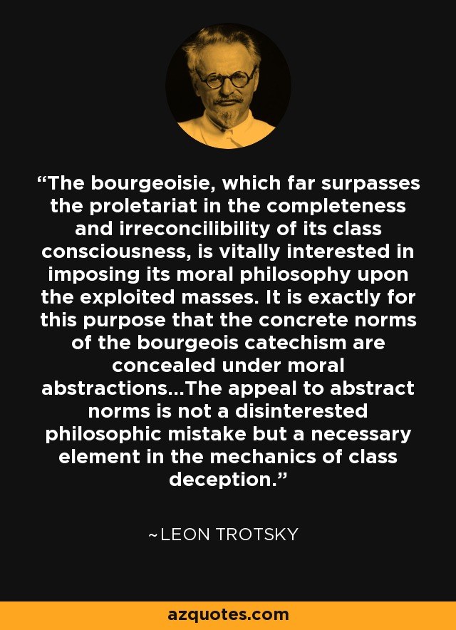 The bourgeoisie, which far surpasses the proletariat in the completeness and irreconcilibility of its class consciousness, is vitally interested in imposing its moral philosophy upon the exploited masses. It is exactly for this purpose that the concrete norms of the bourgeois catechism are concealed under moral abstractions...The appeal to abstract norms is not a disinterested philosophic mistake but a necessary element in the mechanics of class deception. - Leon Trotsky