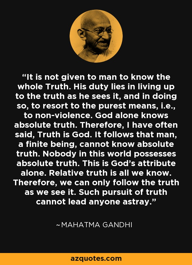 It is not given to man to know the whole Truth. His duty lies in living up to the truth as he sees it, and in doing so, to resort to the purest means, i.e., to non-violence. God alone knows absolute truth. Therefore, I have often said, Truth is God. It follows that man, a finite being, cannot know absolute truth. Nobody in this world possesses absolute truth. This is God's attribute alone. Relative truth is all we know. Therefore, we can only follow the truth as we see it. Such pursuit of truth cannot lead anyone astray. - Mahatma Gandhi