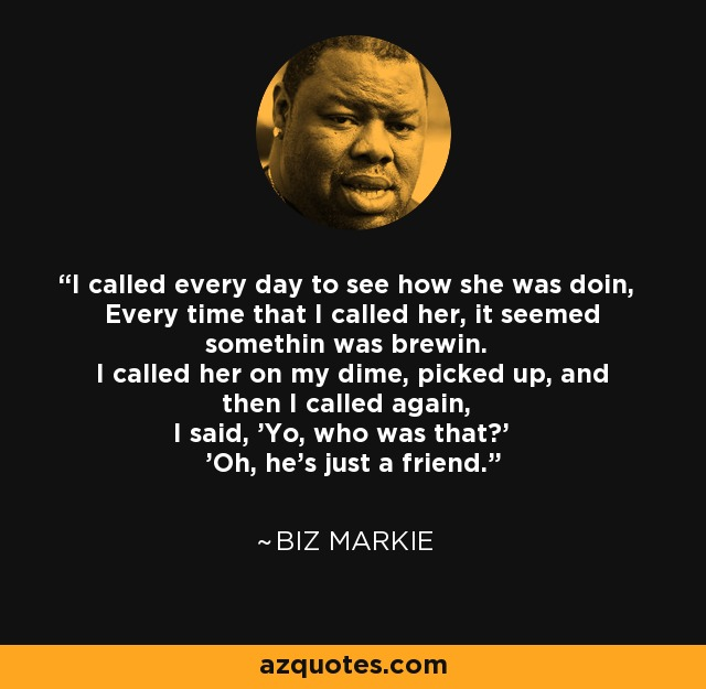 I called every day to see how she was doin, Every time that I called her, it seemed somethin was brewin. I called her on my dime, picked up, and then I called again, I said, 'Yo, who was that?' 'Oh, he's just a friend.' - Biz Markie