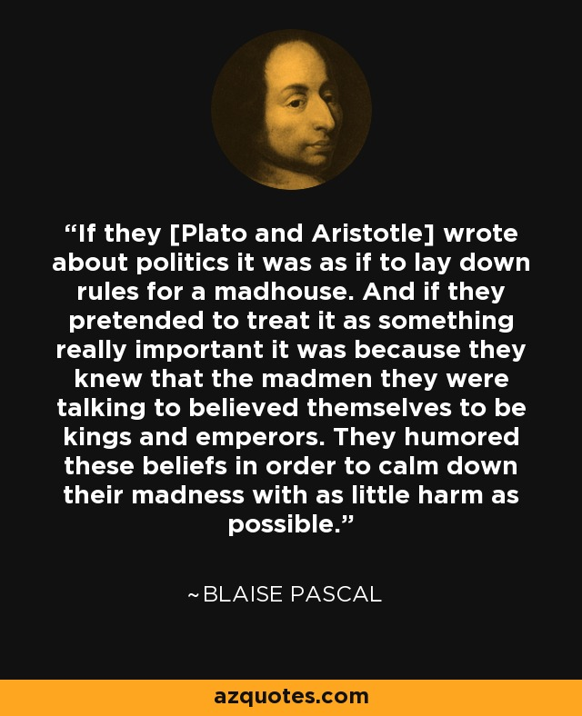 If they [Plato and Aristotle] wrote about politics it was as if to lay down rules for a madhouse. And if they pretended to treat it as something really important it was because they knew that the madmen they were talking to believed themselves to be kings and emperors. They humored these beliefs in order to calm down their madness with as little harm as possible. - Blaise Pascal