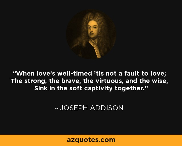 When love's well-timed 'tis not a fault to love; The strong, the brave, the virtuous, and the wise, Sink in the soft captivity together. - Joseph Addison