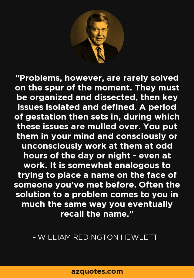 Problems, however, are rarely solved on the spur of the moment. They must be organized and dissected, then key issues isolated and defined. A period of gestation then sets in, during which these issues are mulled over. You put them in your mind and consciously or unconsciously work at them at odd hours of the day or night - even at work. It is somewhat analogous to trying to place a name on the face of someone you've met before. Often the solution to a problem comes to you in much the same way you eventually recall the name. - William Redington Hewlett