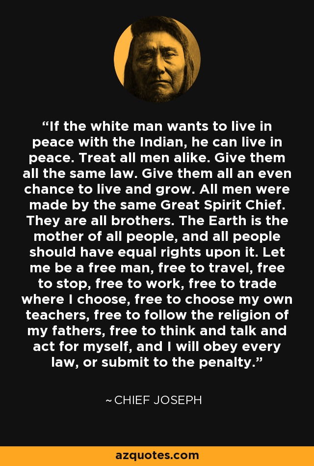 If the white man wants to live in peace with the Indian, he can live in peace. Treat all men alike. Give them all the same law. Give them all an even chance to live and grow. All men were made by the same Great Spirit Chief. They are all brothers. The Earth is the mother of all people, and all people should have equal rights upon it. Let me be a free man, free to travel, free to stop, free to work, free to trade where I choose, free to choose my own teachers, free to follow the religion of my fathers, free to think and talk and act for myself, and I will obey every law, or submit to the penalty. - Chief Joseph