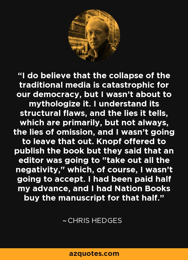 I do believe that the collapse of the traditional media is catastrophic for our democracy, but I wasn't about to mythologize it. I understand its structural flaws, and the lies it tells, which are primarily, but not always, the lies of omission, and I wasn't going to leave that out. Knopf offered to publish the book but they said that an editor was going to