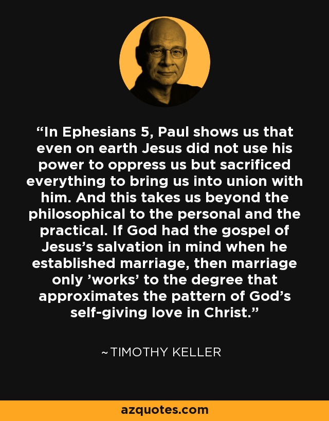 In Ephesians 5, Paul shows us that even on earth Jesus did not use his power to oppress us but sacrificed everything to bring us into union with him. And this takes us beyond the philosophical to the personal and the practical. If God had the gospel of Jesus's salvation in mind when he established marriage, then marriage only 'works' to the degree that approximates the pattern of God's self-giving love in Christ. - Timothy Keller