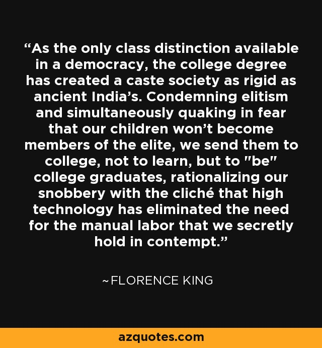 As the only class distinction available in a democracy, the college degree has created a caste society as rigid as ancient India's. Condemning elitism and simultaneously quaking in fear that our children won't become members of the elite, we send them to college, not to learn, but to