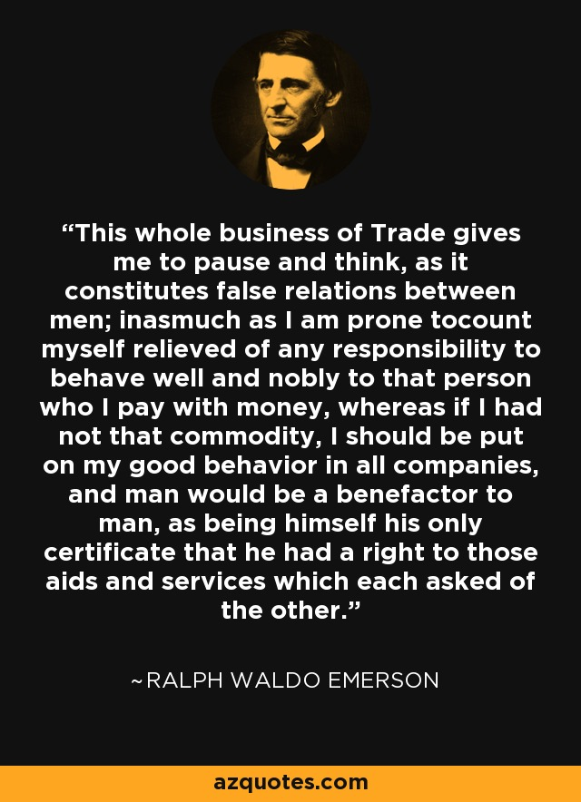 This whole business of Trade gives me to pause and think, as it constitutes false relations between men; inasmuch as I am prone tocount myself relieved of any responsibility to behave well and nobly to that person who I pay with money, whereas if I had not that commodity, I should be put on my good behavior in all companies, and man would be a benefactor to man, as being himself his only certificate that he had a right to those aids and services which each asked of the other. - Ralph Waldo Emerson