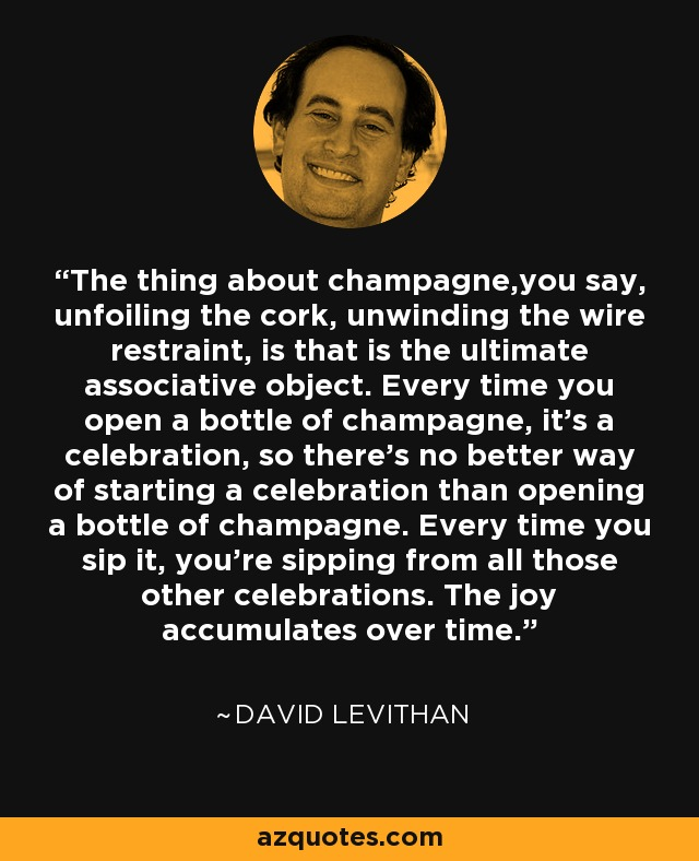 The thing about champagne,you say, unfoiling the cork, unwinding the wire restraint, is that is the ultimate associative object. Every time you open a bottle of champagne, it's a celebration, so there's no better way of starting a celebration than opening a bottle of champagne. Every time you sip it, you're sipping from all those other celebrations. The joy accumulates over time. - David Levithan