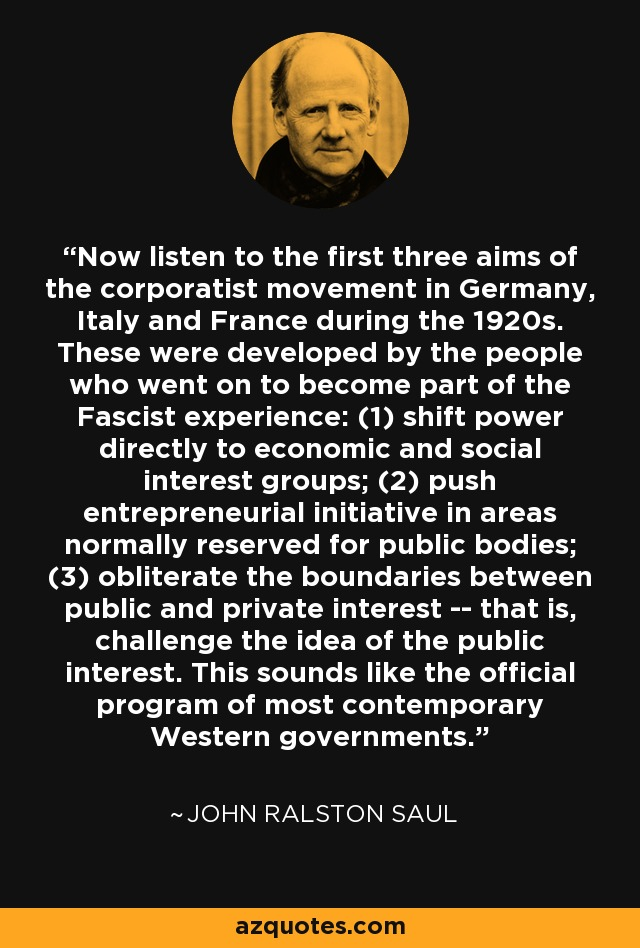 Now listen to the first three aims of the corporatist movement in Germany, Italy and France during the 1920s. These were developed by the people who went on to become part of the Fascist experience: (1) shift power directly to economic and social interest groups; (2) push entrepreneurial initiative in areas normally reserved for public bodies; (3) obliterate the boundaries between public and private interest -- that is, challenge the idea of the public interest. This sounds like the official program of most contemporary Western governments. - John Ralston Saul