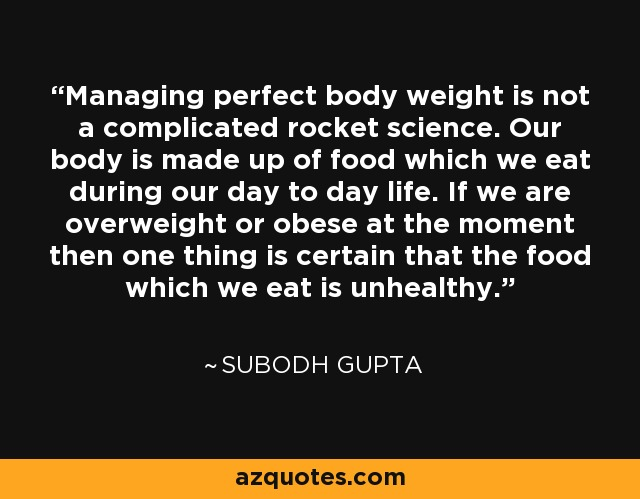 Managing perfect body weight is not a complicated rocket science. Our body is made up of food which we eat during our day to day life. If we are overweight or obese at the moment then one thing is certain that the food which we eat is unhealthy. - Subodh Gupta
